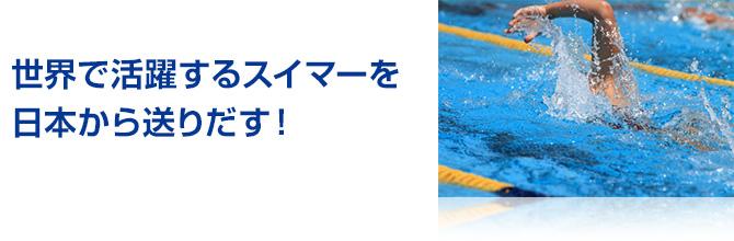 世界で活躍するスイマーを日本から送りだす!
